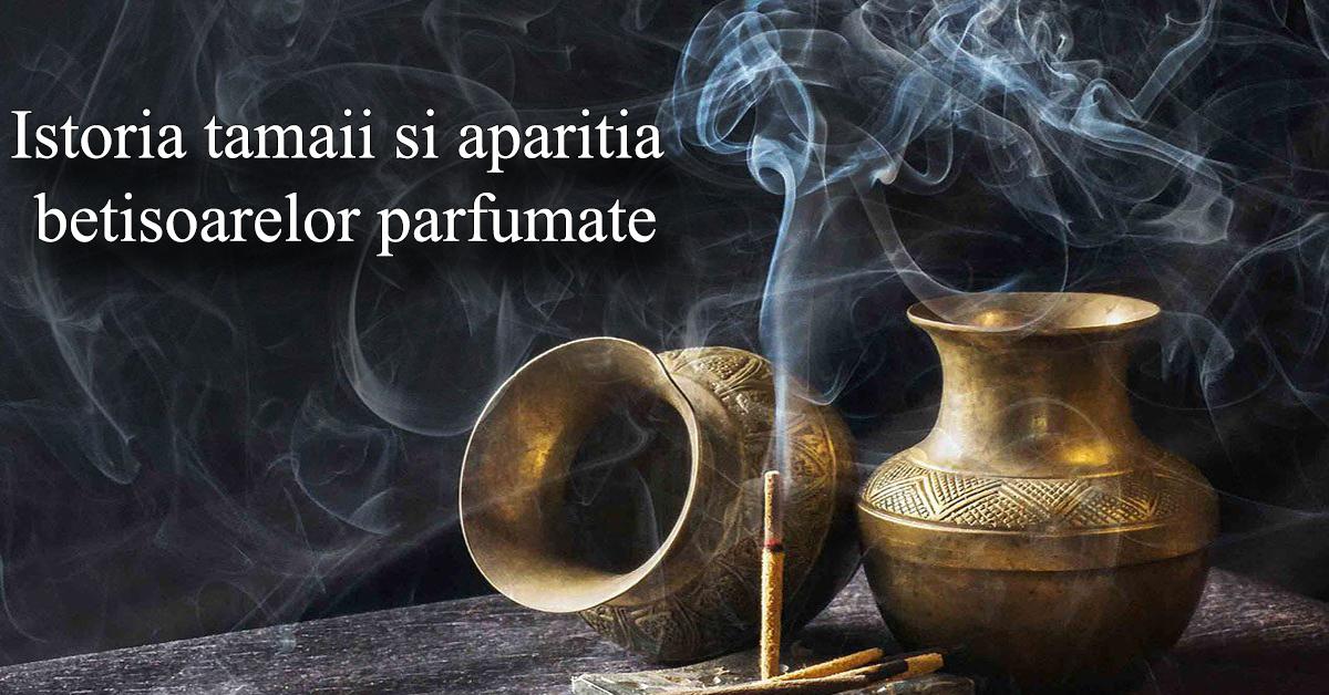 Istoria tamaii si aparitia betisoarelor parfumate